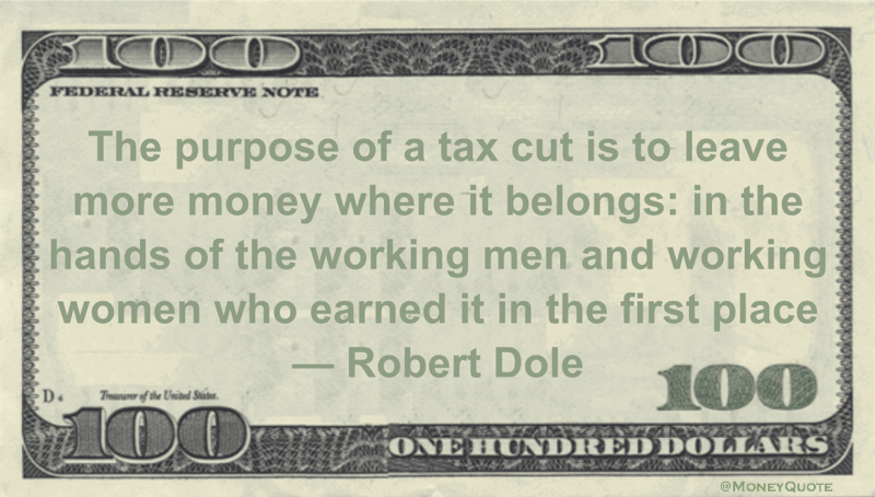 The purpose of a tax cut is to leave more money where it belongs: in the hands of the working men and working women who earned it in the first place Quote