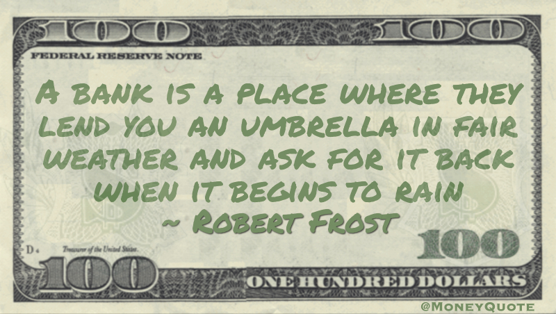 A bank is a place where they lend you an umbrella in fair weather and ask for it back when it begins to rain Quote