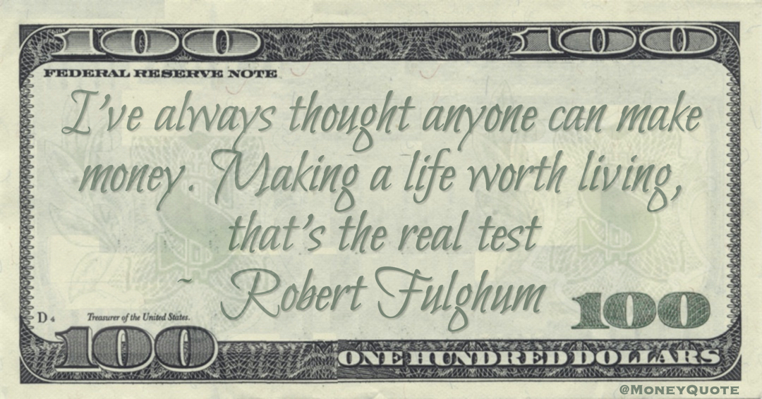 I've always thought anyone can make money. Making a life worth living, that's the real test Quote