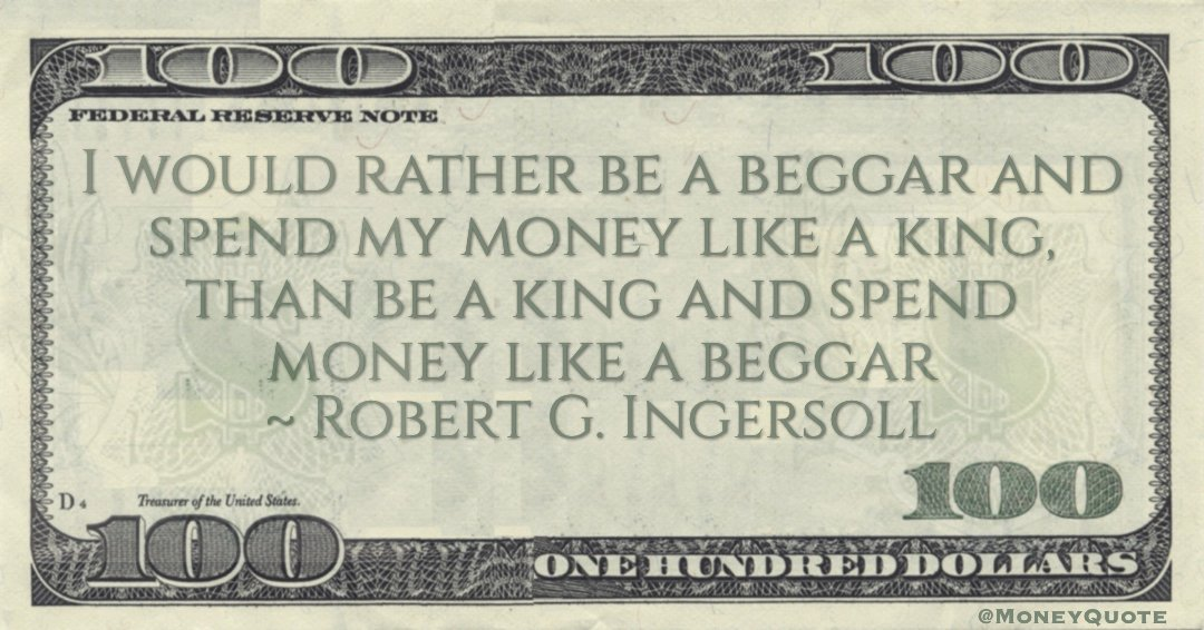 I would rather be a beggar and spend my money like a king, than be a king and spend money like a beggar Quote