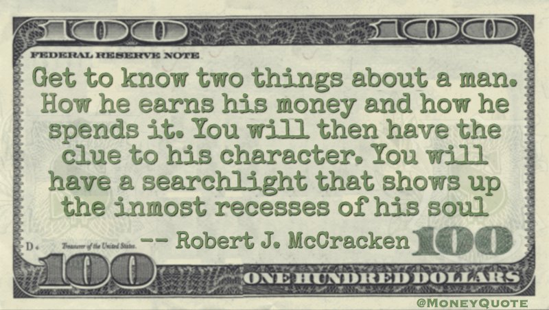 Get to know two things about a man. How he earns his money and how he spends it Quote