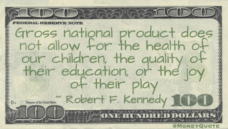 Gross national product does not allow for the health of our children, the quality of their education, or the joy of their play Quote
