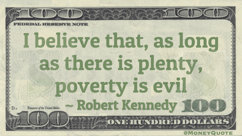 I believe that, as long as there is plenty, poverty is evil Quote