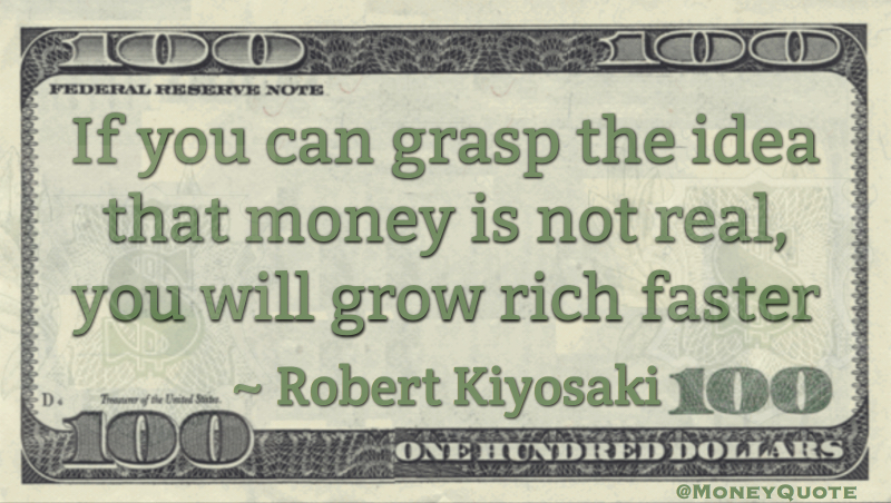 If you can grasp the idea that money is not real, you will grow rich faster Quote