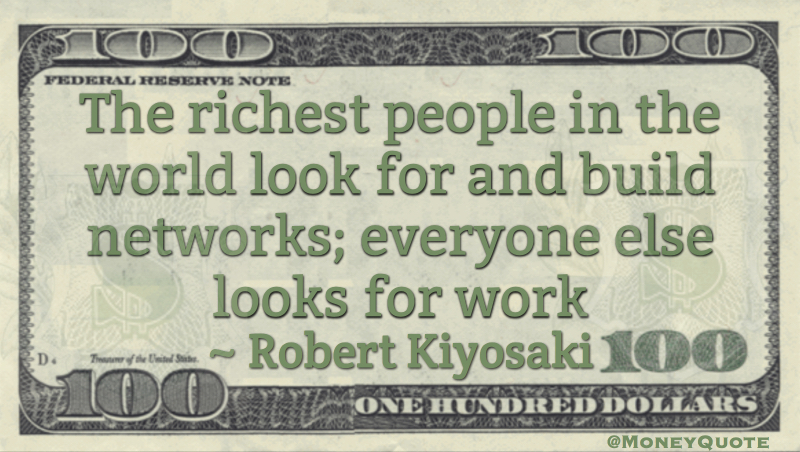 The richest people in the world look for and build networks; everyone else looks for work Quote