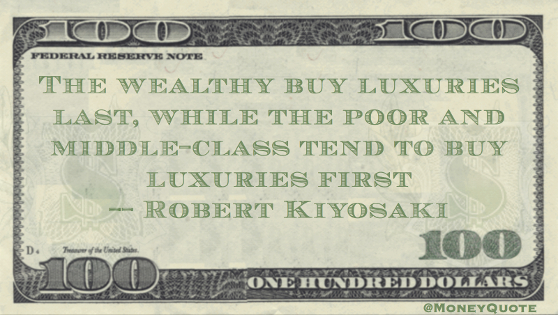 Wealthy buy luxuries last, while the poor buy luxuries first Quote