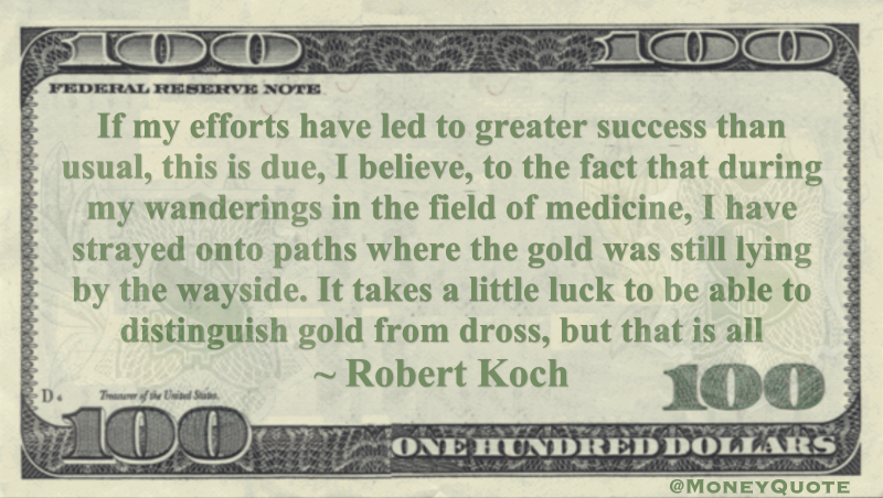 During my wanderings in the field of medicine, I have strayed onto paths where the gold was still lying by the wayside. It takes a little luck to be able to distinguish gold from dross, but that is all Quote