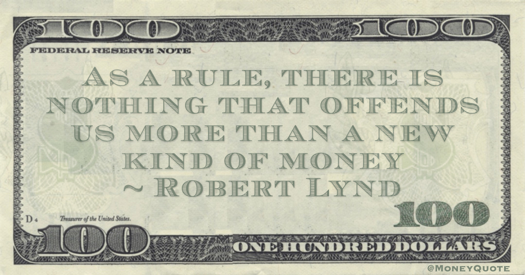 As a rule, there is nothing that offends us more than a new kind of money Quote