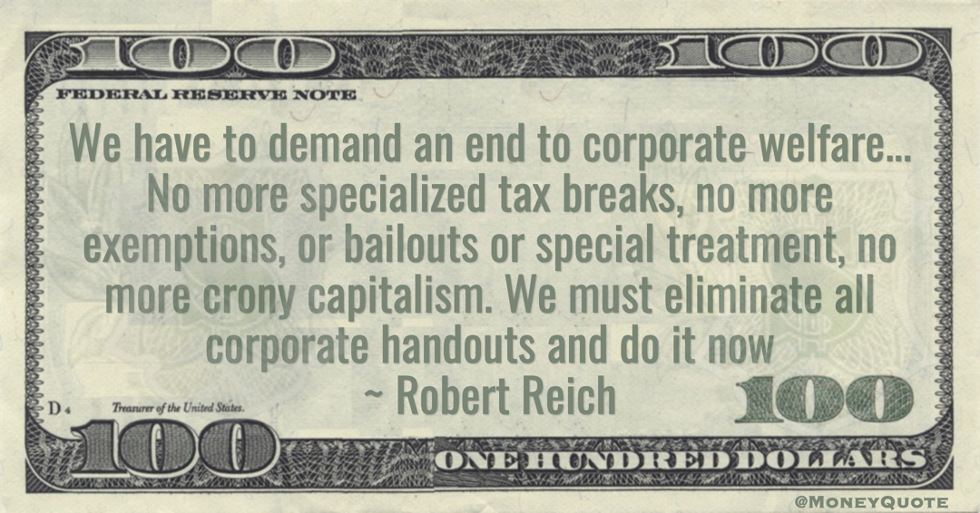 Robert Reich end to corporate welfare... No more specialized tax breaks, no more exemptions, or bailouts or special treatment, no more crony capitalism. We must eliminate all corporate handouts quote