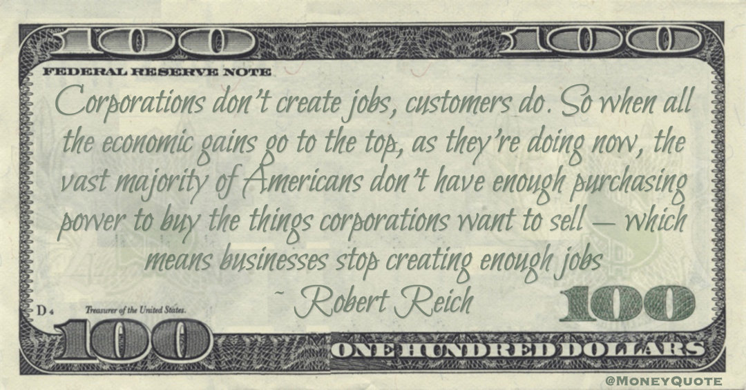Robert Reich Corporations don't create jobs, customers do. So when all the economic gains go to the top, as they're doing now, the vast majority of Americans don't have enough purchasing power to buy the things corporations want to sell — which means businesses stop creating enough jobs quote