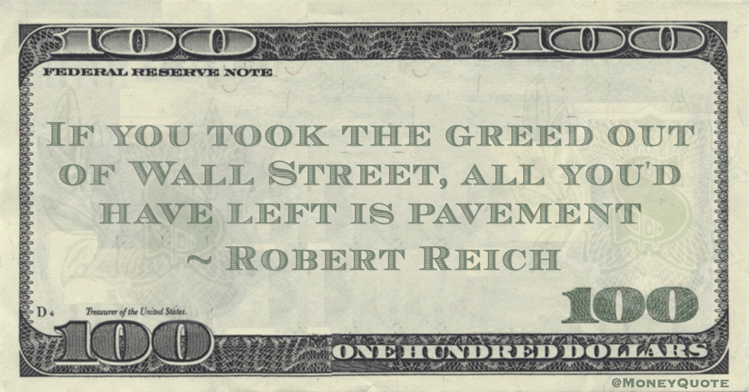 Robert Reich If you took the greed out of Wall Street, all you'd have left is pavement quote