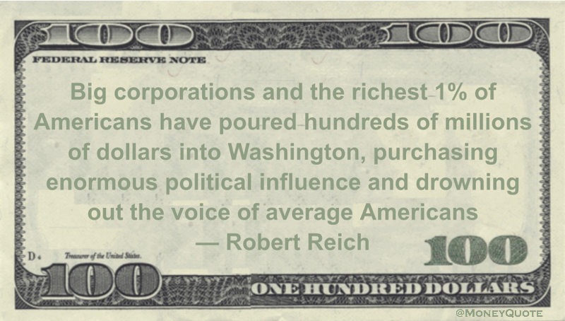 Big corporations and the richest 1% of Americans have poured hundreds of millions of dollars into  Washington, purchasing enormous political influence and drowning out the voice of average Americans Quote