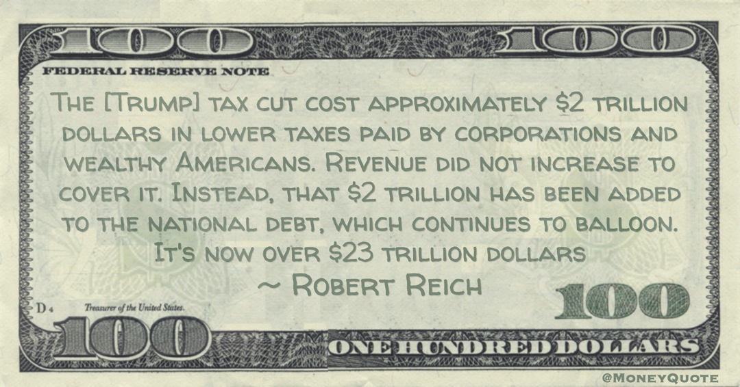 The [Trump] tax cut cost approximately  trillion dollars in lower taxes paid by corporations and wealthy Americans. Revenue did not increase to cover it. Instead, that  trillion has been added to the national debt, which continues to balloon. It's now over 3 trillion dollars Quote
