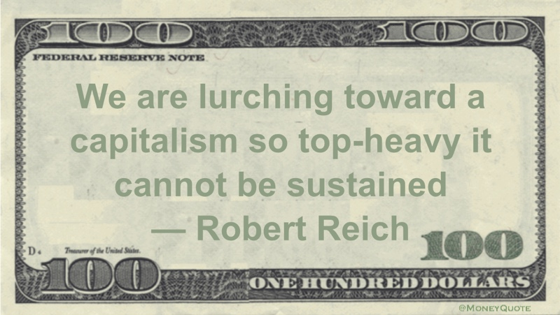 We are lurching toward a capitalism so top-heavy it cannot be sustained Quote