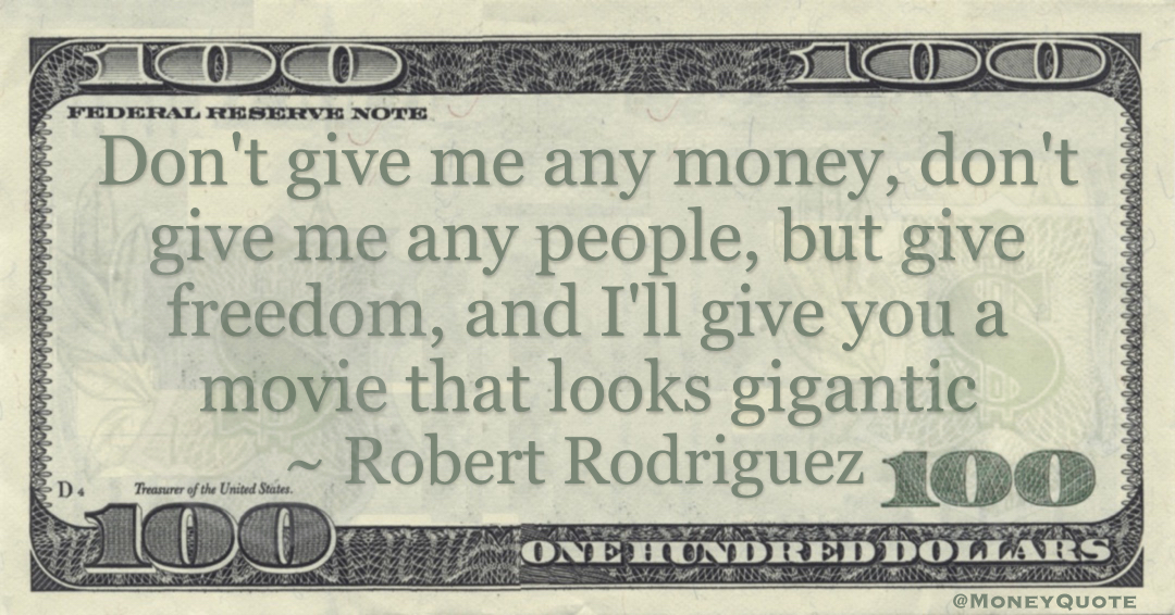 Don't give me any money, don't give me any people, but give freedom, and I'll give you a movie that looks gigantic Quote