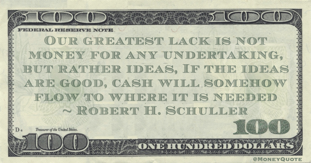 Our greatest lack is not money for any undertaking, but rather ideas, If the ideas are good, cash will somehow flow to where it is needed Quote
