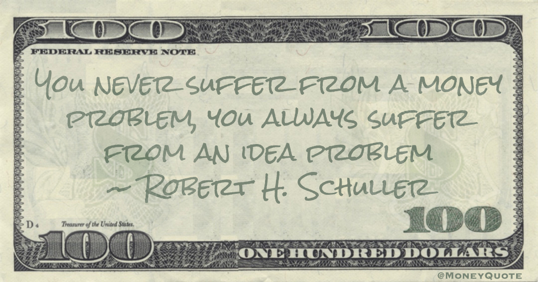 You never suffer from a money problem, you always suffer from an idea problem Quote