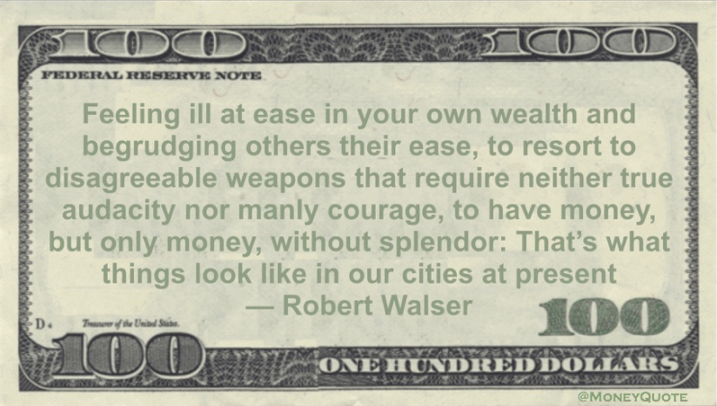 Feeling ill at ease in your own wealth and begrudging others their ease, to have money, but only money, without splendor Quote