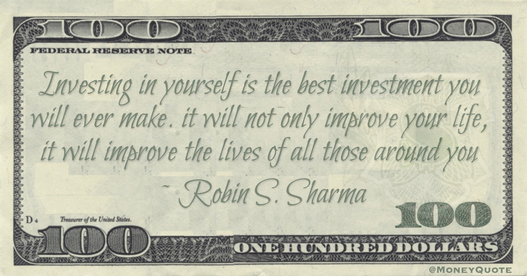 Investing in yourself is the best investment you will ever make. it will not only improve your life, it will improve the lives of all those around you Quote