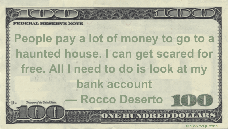 People pay a lot of money to go to a haunted house. I can get scared fro free. All I need to do is look at my bank account Quote