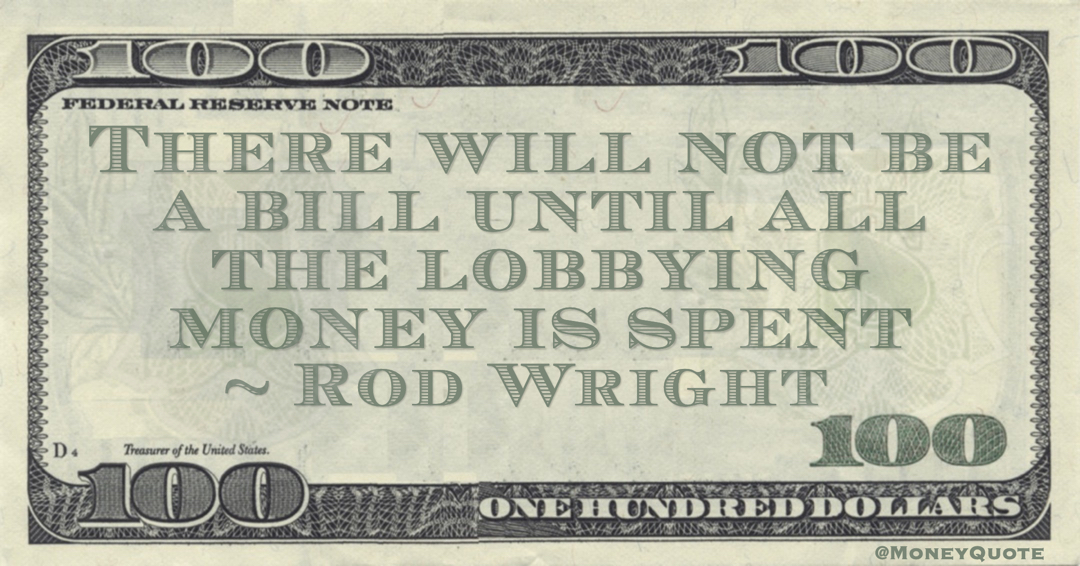 Rod Wright There will not be a bill until all the lobbying money is spent quote