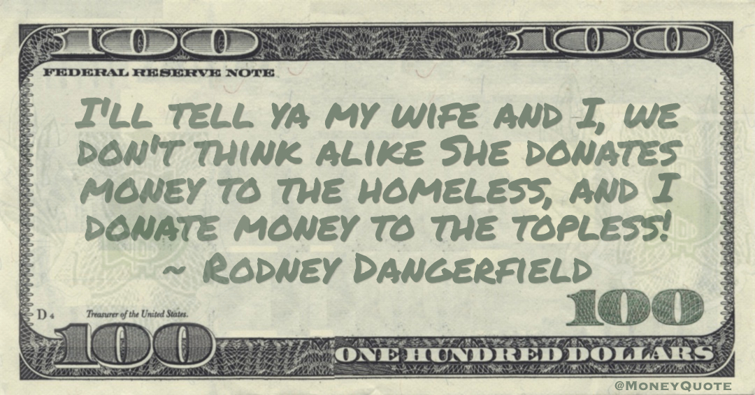 I'll tell ya my wife and I, we don't think alike She donates money to the homeless, and I donate money to the topless! Quote