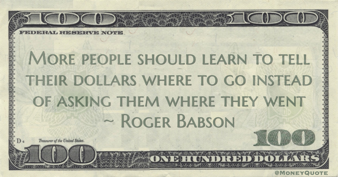 More people should learn to tell their dollars where to go instead of asking them where they went Quote