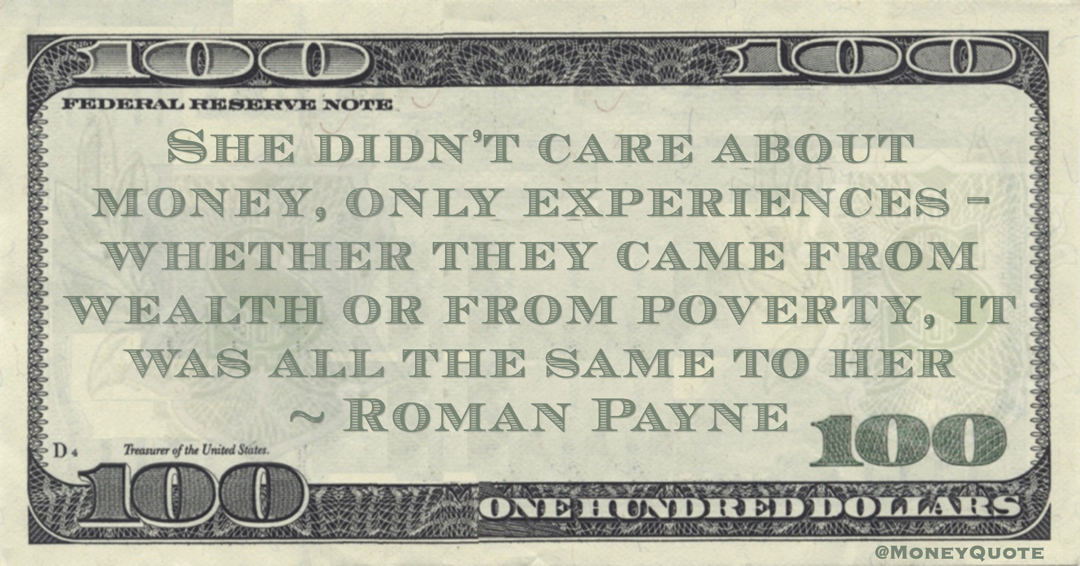 She didn't care about money, only experiences - whether they came from wealth or from poverty, it was all the same to her Quote