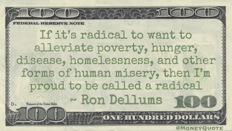 if it's radical to want to alleviate poverty, hunger, disease, homelessness, and other forms of human misery, then I'm proud to be called a radical Quote