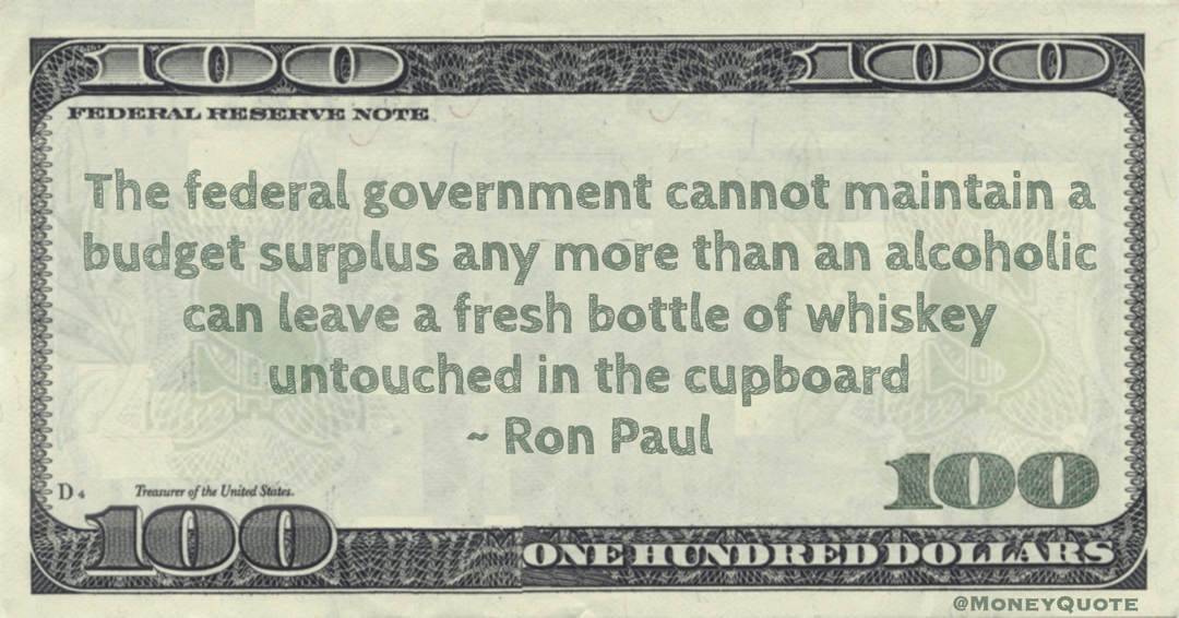 The federal government cannot maintain a budget surplus any more than an alcoholic can leave a fresh bottle of whiskey untouched in the cupboard Quote
