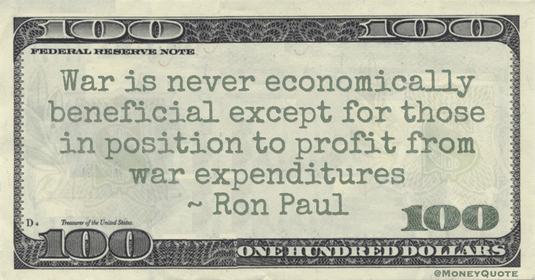 War is never economically beneficial except for those in position to profit from war expenditures Quote