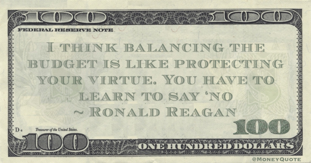 I think balancing the budget is like protecting your virtue. You have to learn to say 'no' Quote