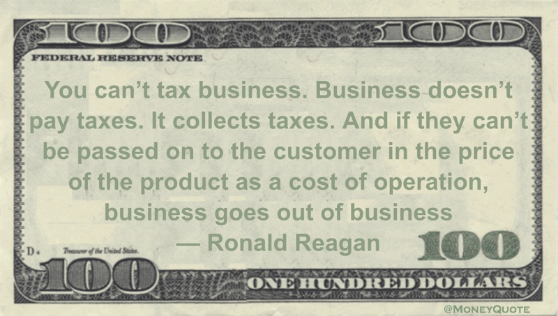 You can't tax business. Business doesn't pay taxes. It collects taxes. And if they can't be passed on to the customer in the price of the product as a cost of operation, business goes out of business Quote