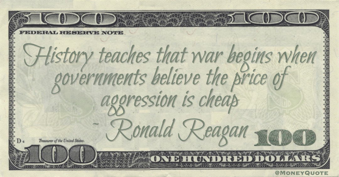 History teaches that war begins when governments believe the price of aggression is cheap Quote