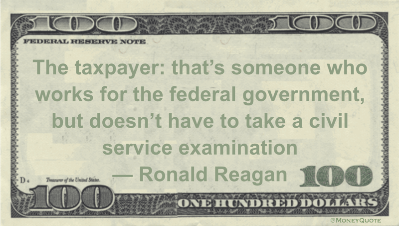 The taxpayer: that's someone who works for the federal government, but doesn't have to take a civil service examination Quote