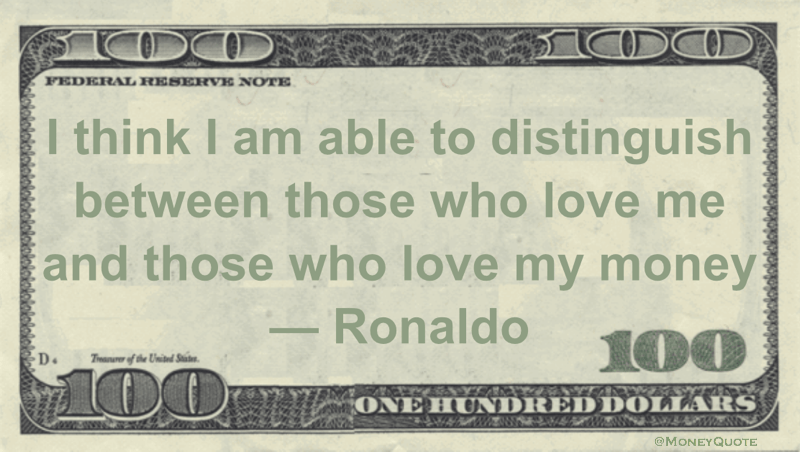 I think I am able to distinguish between those who love me and those who love my money Quote