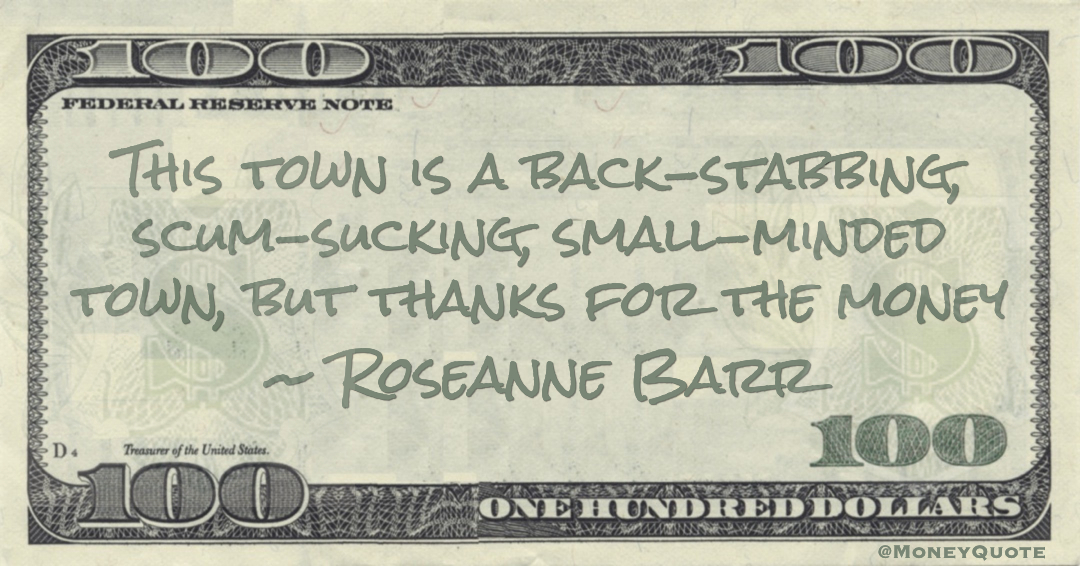 This town is a back-stabbing, scum-sucking, small-minded town, but thanks for the money Quote