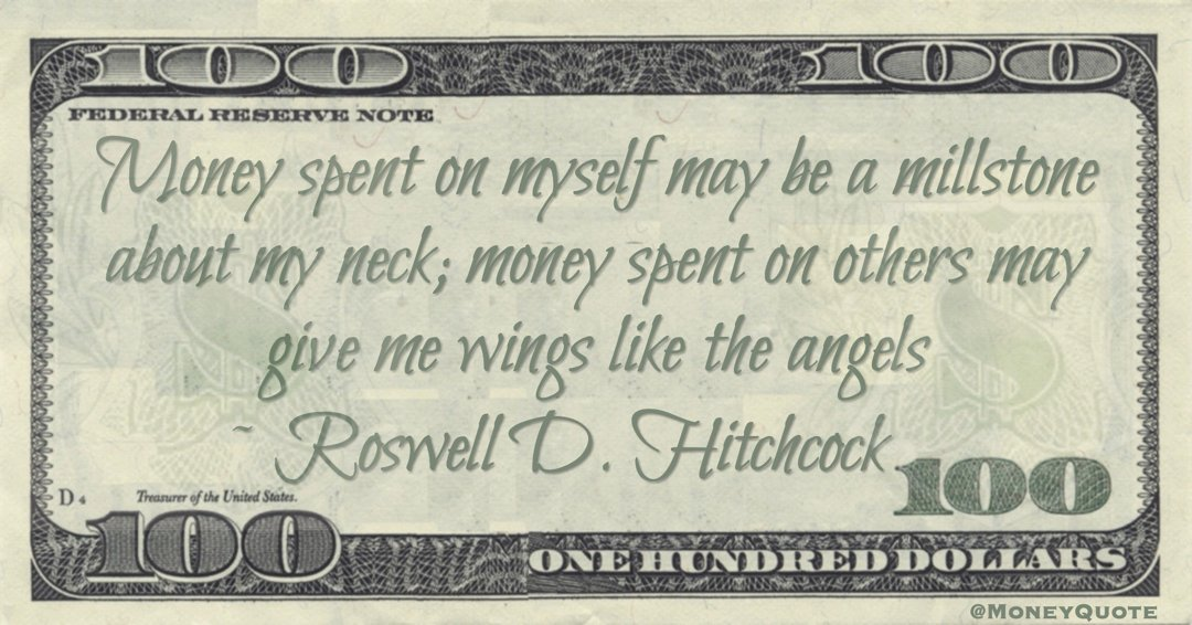 Money spent on myself may be a millstone about my neck; money spent on others may give me wings like the angels Quote