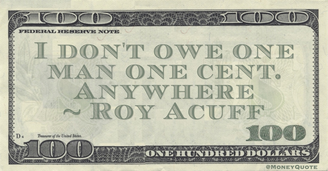 I don't owe one man one cent. Anywhere Quote