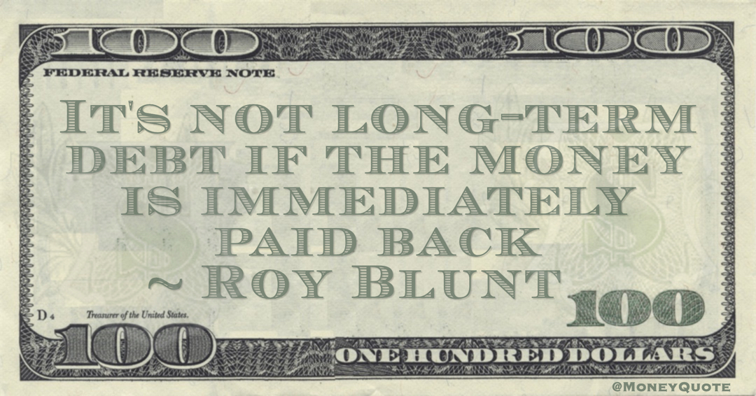 Roy Blunt It's not long-term debt if the money is immediately paid back quote
