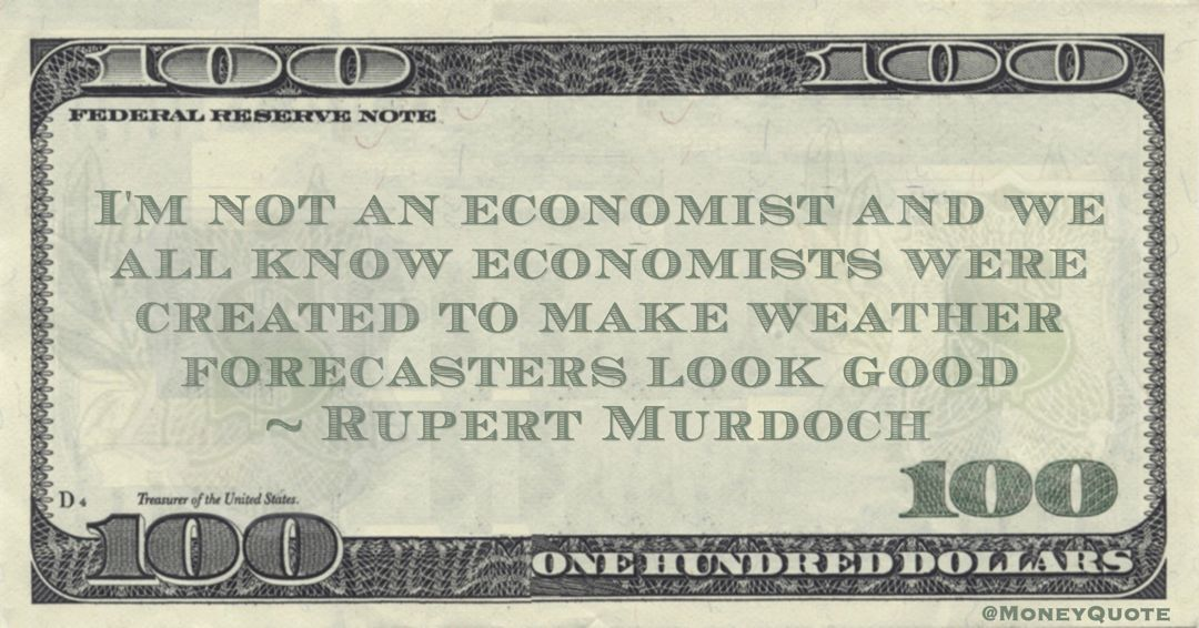 I'm not an economist and we all know economists were created to make weather forecasters look good Quote