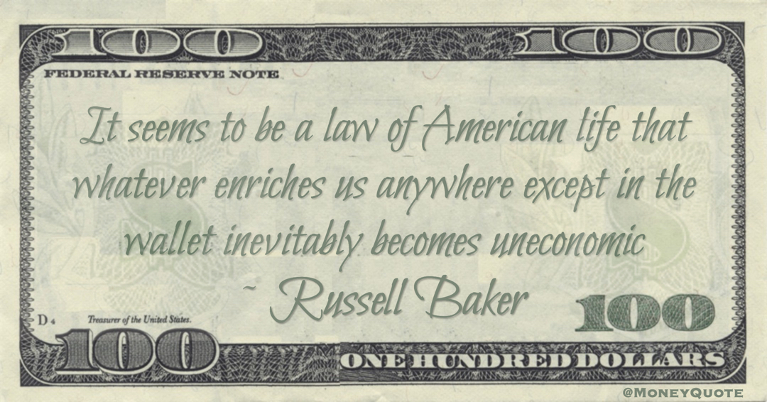 It seems to be a law of American life that whatever enriches us anywhere except in the wallet inevitably becomes uneconomic Quote