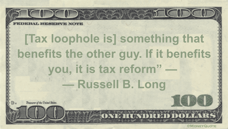 [Tax loophole is] something that benefits the other guy. If it benefits you, it is tax reform Quote