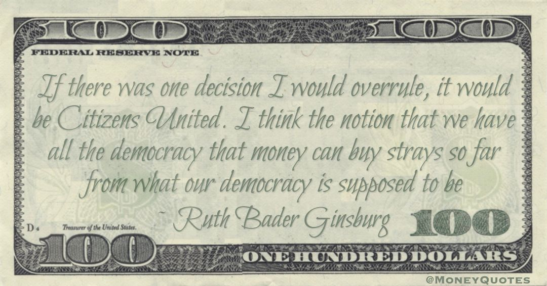 If there was one decision I would overrule, it would be Citizens United. I think the notion that we have all the democracy that money can buy strays so far from what our democracy is supposed to be Quote