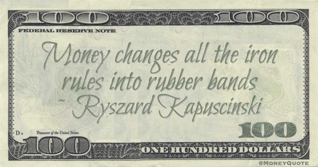 Money changes all the iron rules into rubber bands Quote