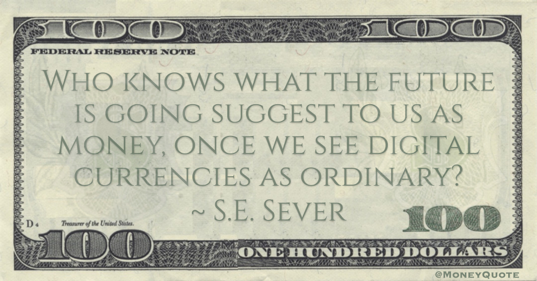 S.E. Sever Who knows what the future is going suggest to us as money, once we see digital currencies as ordinary? quote