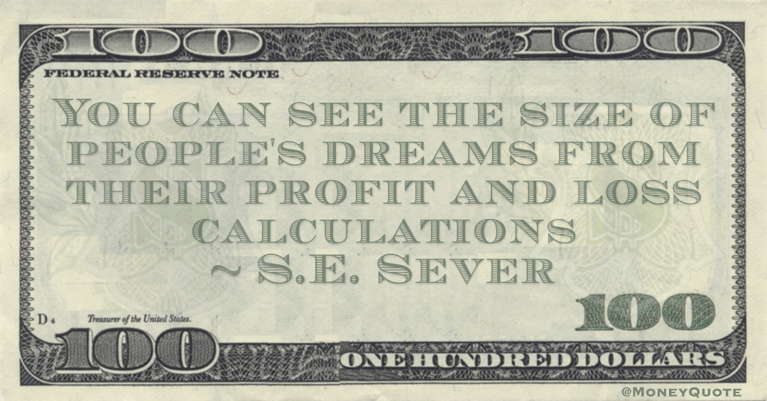 S.E. Sever You can see the size of people's dreams from their profit and loss calculations quote