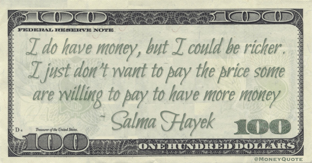 I do have money, but I could be richer. I just don't want to pay the price some are willing to pay to have more money Quote