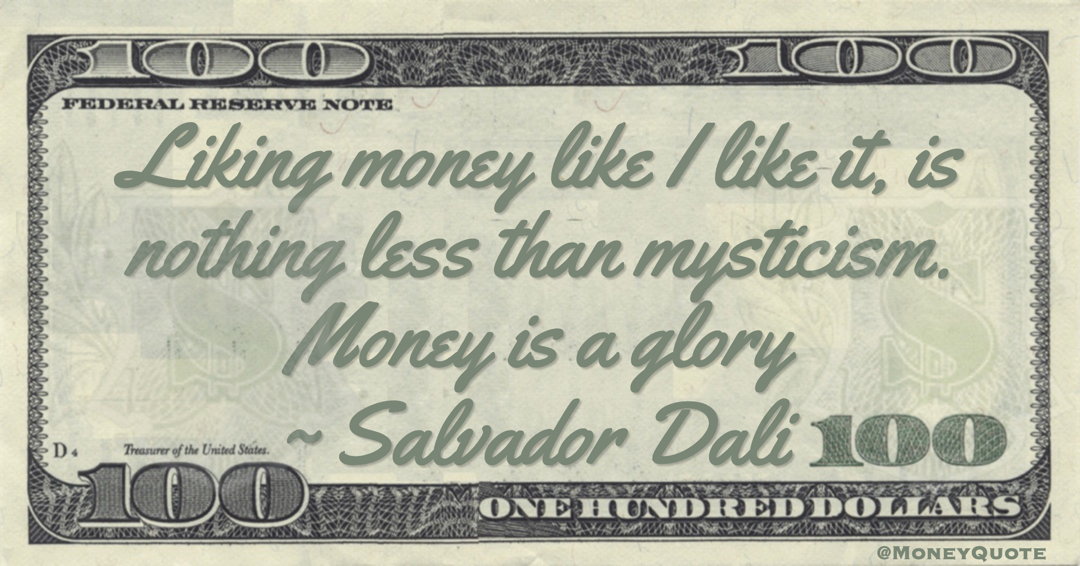 Salvador Dali Liking money like I like it, is nothing less than mysticism. Money is a glory quote
