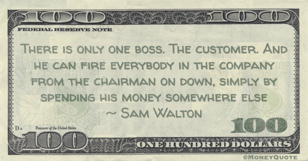 There is only one boss. The customer. And he can fire everybody in the company from the chairman on down, simply by spending his money somewhere else Quote